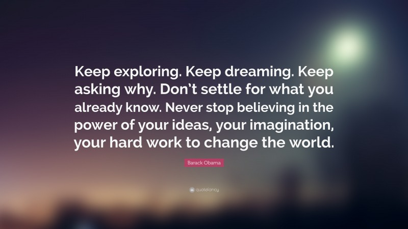 """Barack Obama Quote: """"Keep exploring. Keep dreaming. Keep asking why. Don't settle for what you already know. Never stop believing in the power of your ideas, your imagination, your hard work to change the world."""""""