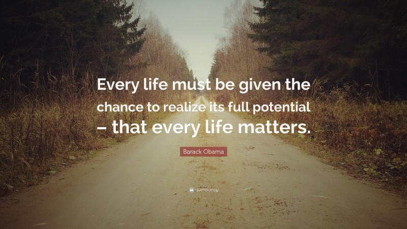 """Barack Obama Quote: """"Every life must be given the chance to realize its full potential – that every life matters."""""""