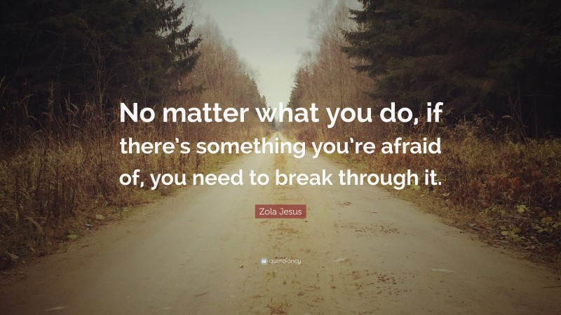 """Zola Jesus Quote: """"No matter what you do, if there's something you're afraid of, you need to break through it."""""""