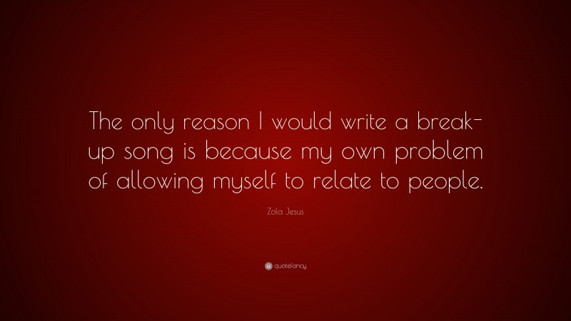 """Zola Jesus Quote: """"The only reason I would write a break-up song is because my own problem of allowing myself to relate to people."""""""