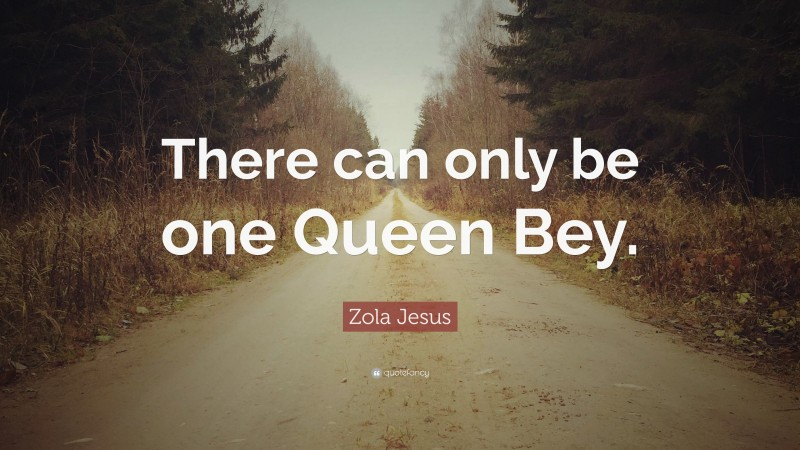 """Zola Jesus Quote: """"There can only be one Queen Bey."""""""