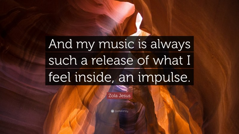 """Zola Jesus Quote: """"And my music is always such a release of what I feel inside, an impulse."""""""