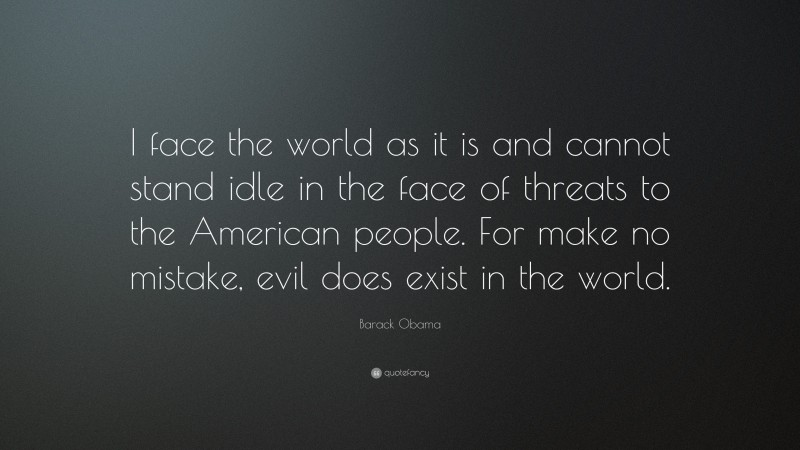 """Barack Obama Quote: """"I face the world as it is and cannot stand idle in the face of threats to the American people. For make no mistake, evil does exist in the world."""""""