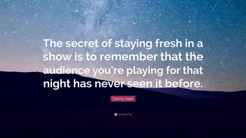 """Danny Kaye Quote: """"The secret of staying fresh in a show is to remember that the audience you're playing for that night has never seen it before."""""""