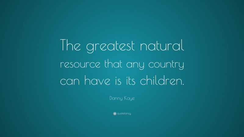 """Danny Kaye Quote: """"The greatest natural resource that any country can have is its children."""""""