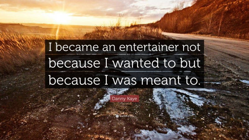 """Danny Kaye Quote: """"I became an entertainer not because I wanted to but because I was meant to."""""""