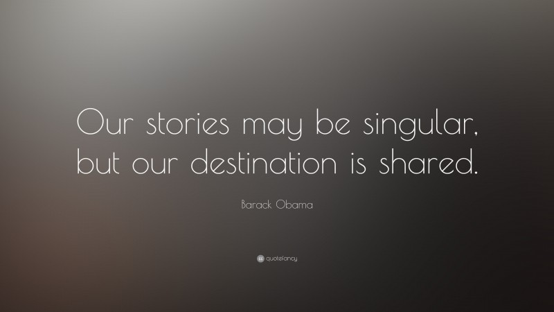 """Barack Obama Quote: """"Our stories may be singular, but our destination is shared."""""""