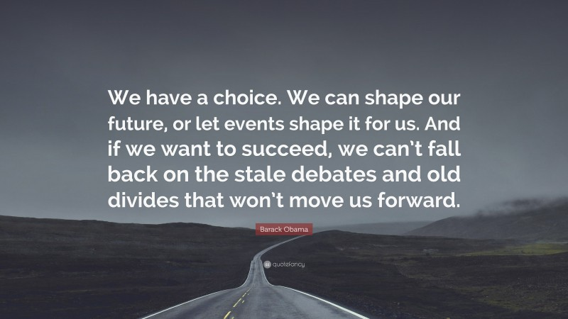 """Barack Obama Quote: """"We have a choice. We can shape our future, or let events shape it for us. And if we want to succeed, we can't fall back on the stale debates and old divides that won't move us forward."""""""