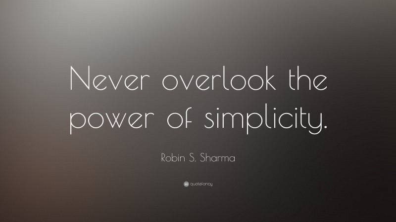 """Robin S. Sharma Quote: """"Never overlook the power of simplicity."""""""