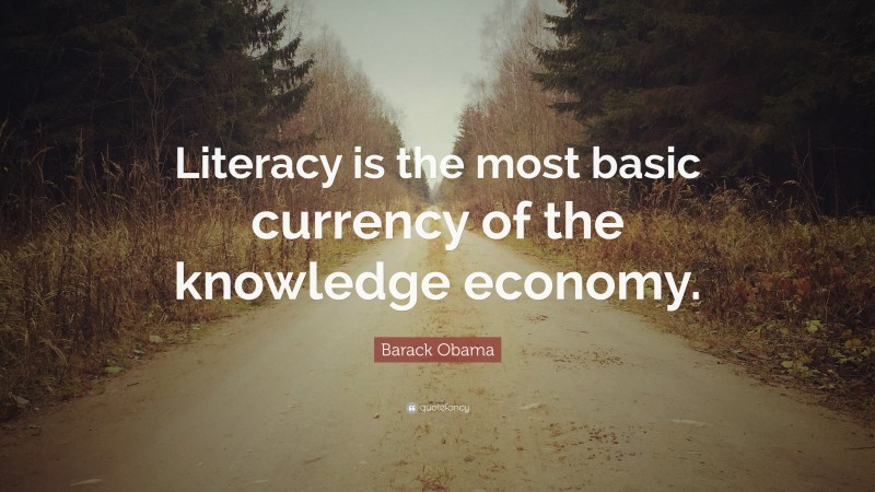 """Barack Obama Quote: """"Literacy is the most basic currency of the knowledge economy."""""""