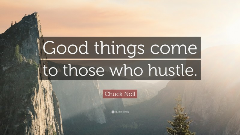 """Chuck Noll Quote: """"Good things come to those who hustle."""""""