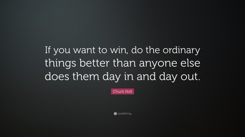 """Chuck Noll Quote: """"If you want to win, do the ordinary things better than anyone else does them day in and day out."""""""
