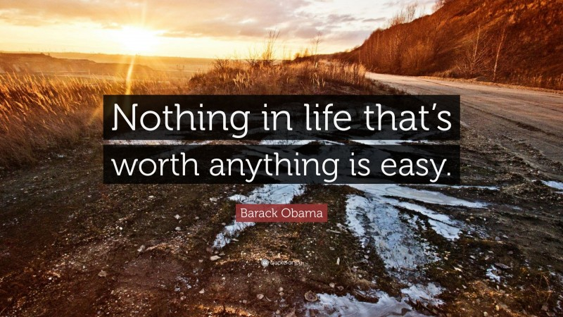 """Barack Obama Quote: """"Nothing in life that's worth anything is easy."""""""