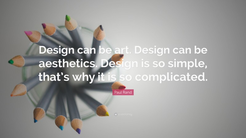"""Paul Rand Quote: """"Design can be art. Design can be aesthetics. Design is so simple, that's why it is so complicated."""""""