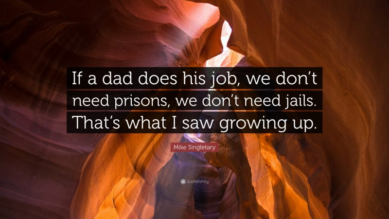 """Mike Singletary Quote: """"If a dad does his job, we don't need prisons, we don't need jails. That's what I saw growing up."""""""