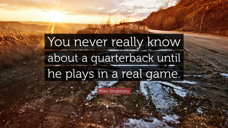"""Mike Singletary Quote: """"You never really know about a quarterback until he plays in a real game."""""""