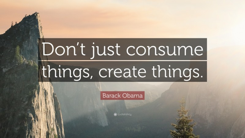 """Barack Obama Quote: """"Don't just consume things, create things."""""""