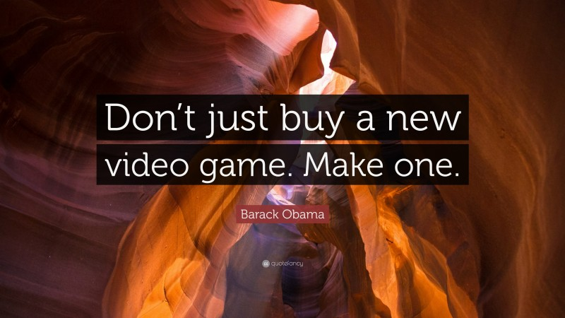 """Barack Obama Quote: """"Don't just buy a new video game. Make one."""""""