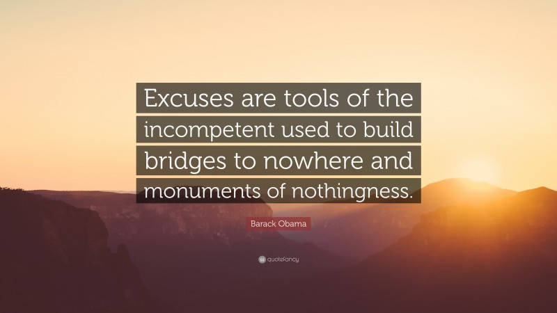 """Barack Obama Quote: """"Excuses are tools of the incompetent used to build bridges to nowhere and monuments of nothingness."""""""