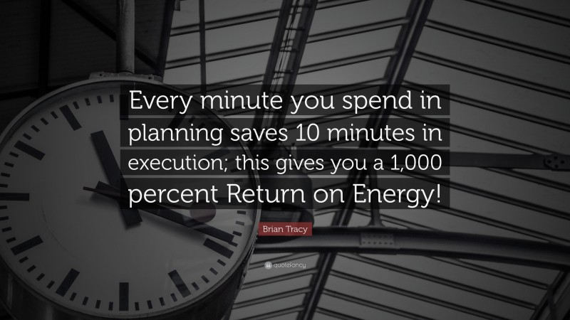 """Brian Tracy Quote: """"Every minute you spend in planning saves 10 minutes in execution; this gives  you a 1,000 percent Return on Energy!"""""""