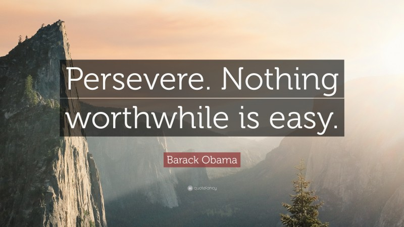 """Barack Obama Quote: """"Persevere. Nothing worthwhile is easy."""""""