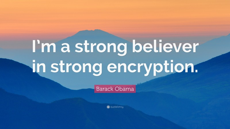 """Barack Obama Quote: """"I'm a strong believer in strong encryption."""""""