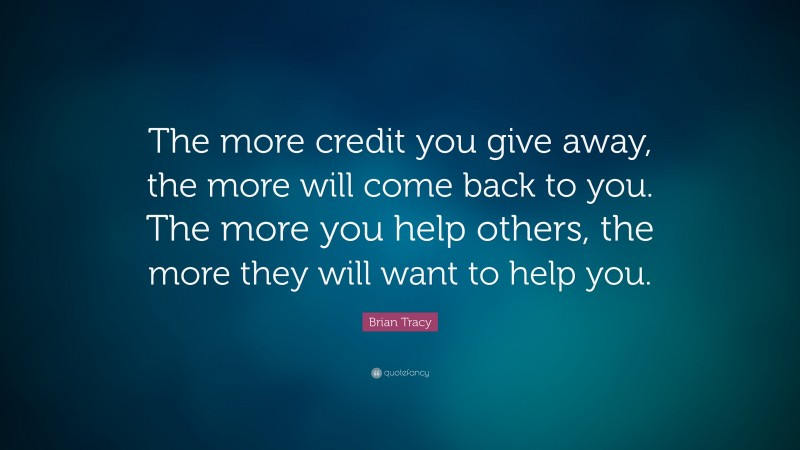 """Brian Tracy Quote: """"The more credit you give away, the more will come back to you. The more you  help others, the more they will want to help you."""""""