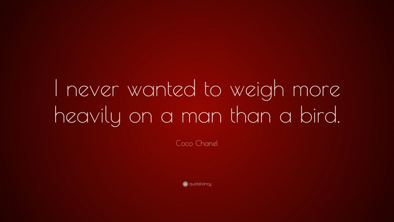 """Coco Chanel Quote: """"I never wanted to weigh more heavily on a man than a bird."""""""
