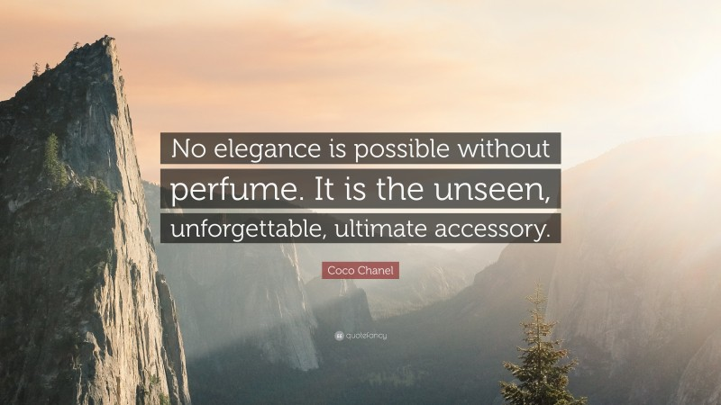 "Coco Chanel Quote: ""No elegance is possible without perfume. It is the unseen, unforgettable, ultimate accessory."""