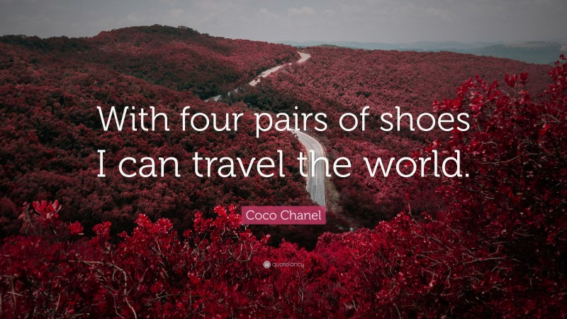"""Coco Chanel Quote: """"With four pairs of shoes I can travel the world."""""""