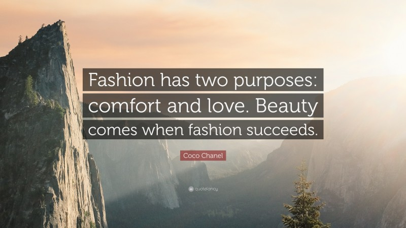 """Coco Chanel Quote: """"Fashion has two purposes: comfort and love. Beauty comes when fashion succeeds."""""""
