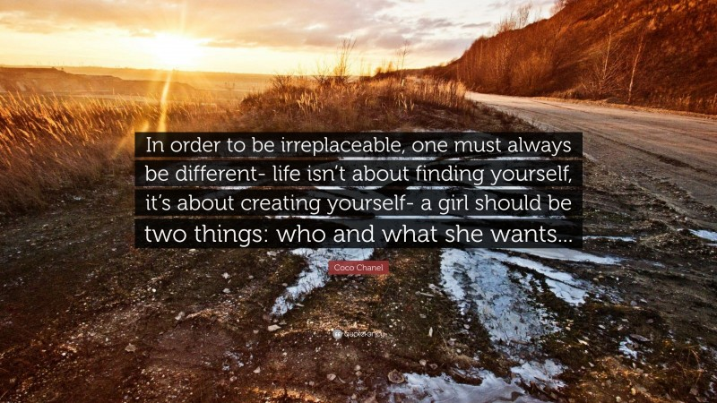 """Coco Chanel Quote: """"In order to be irreplaceable, one must always be different- life isn't about finding yourself, it's about creating yourself- a girl should be two things: who and what she wants..."""""""