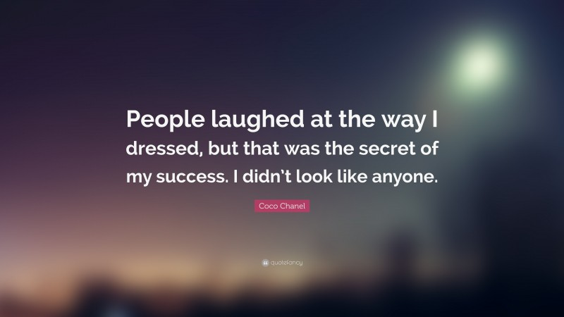 """Coco Chanel Quote: """"People laughed at the way I dressed, but that was the secret of my success. I didn't look like anyone."""""""