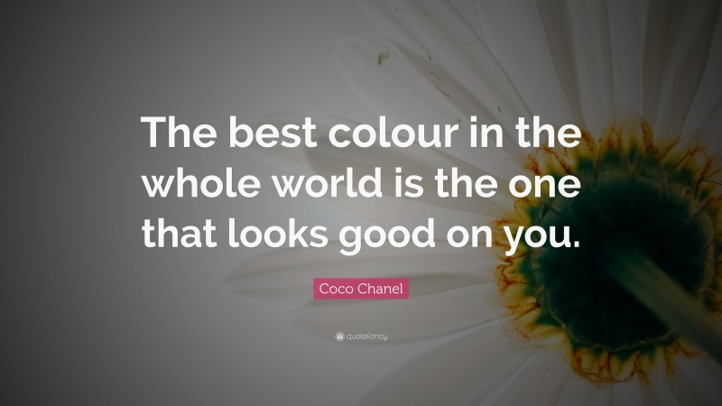 """Coco Chanel Quote: """"The best colour in the whole world is the one that looks good on you."""""""