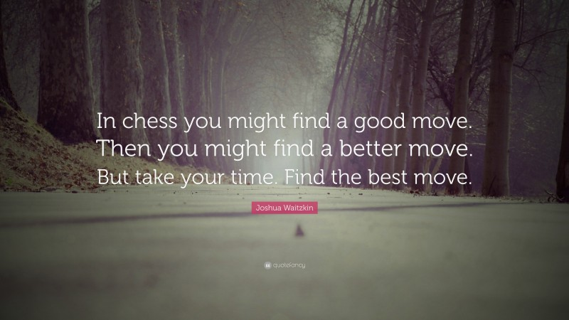 """Joshua Waitzkin Quote: """"In chess you might find a good move. Then you might find a better move. But take your time. Find the best move."""""""