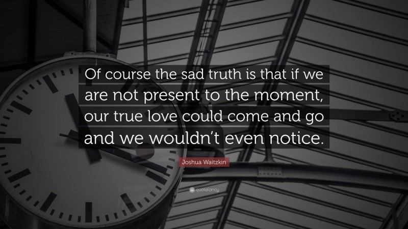 """Joshua Waitzkin Quote: """"Of course the sad truth is that if we are not present to the moment, our true love could come and go and we wouldn't even notice."""""""