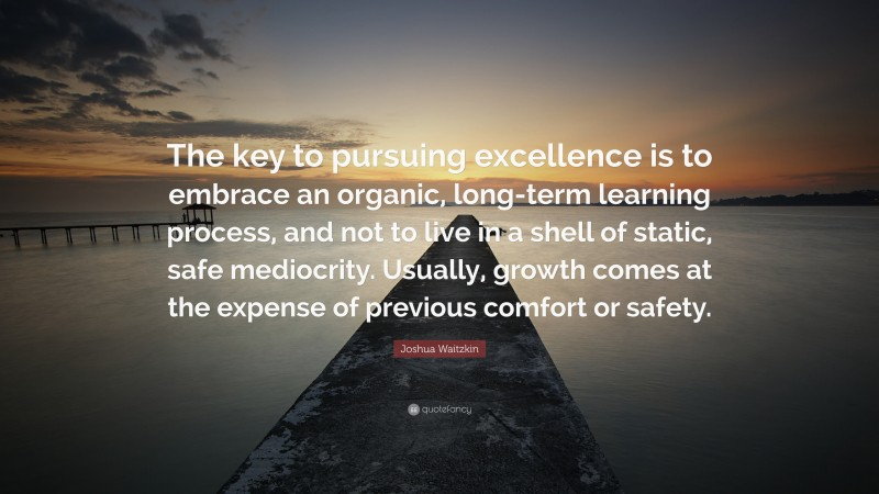 """Joshua Waitzkin Quote: """"The key to pursuing excellence is to embrace an organic, long-term learning process, and not to live in a shell of static, safe mediocrity. Usually, growth comes at the expense of previous comfort or safety."""""""