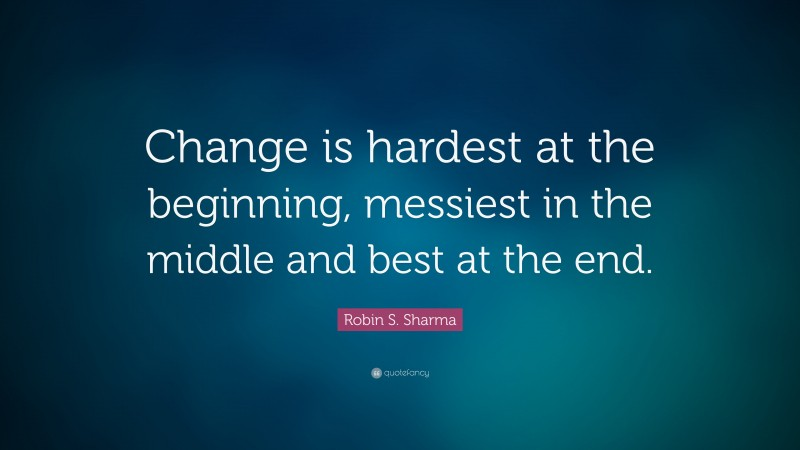 """Robin S. Sharma Quote: """"Change is hardest at the beginning, messiest in the middle and best at the end."""""""