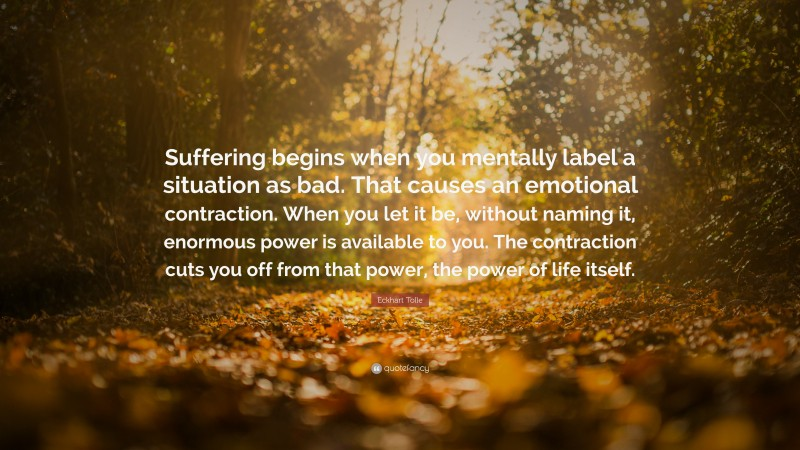 """Eckhart Tolle Quote: """"Suffering begins when you mentally label a situation as bad. That causes an emotional contraction. When you let it be, without naming it, enormous power is available to you. The contraction cuts you off from that power, the power of life itself."""""""