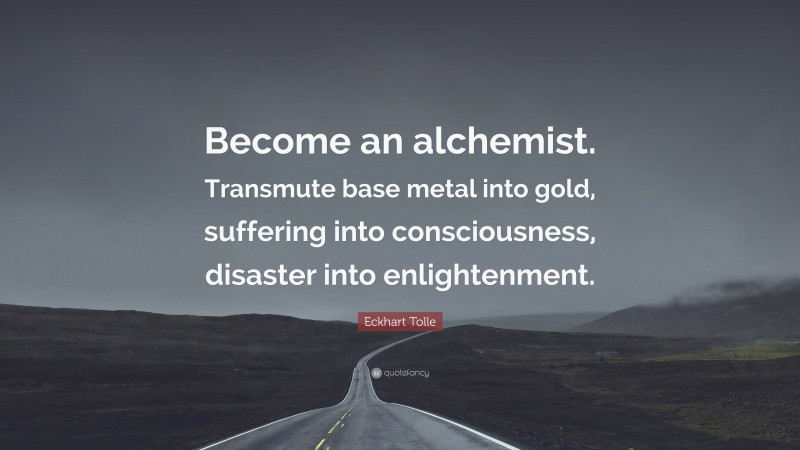 """Eckhart Tolle Quote: """"Become an alchemist. Transmute base metal into gold, suffering into consciousness, disaster into enlightenment."""""""
