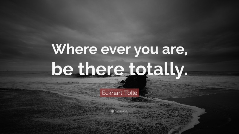 """Eckhart Tolle Quote: """"Where ever you are, be there totally."""""""