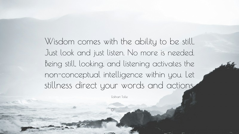 """Eckhart Tolle Quote: """"Wisdom comes with the ability to be still. Just look and just listen. No more is needed. Being still, looking, and listening activates the non-conceptual intelligence within you. Let stillness direct your words and actions."""""""