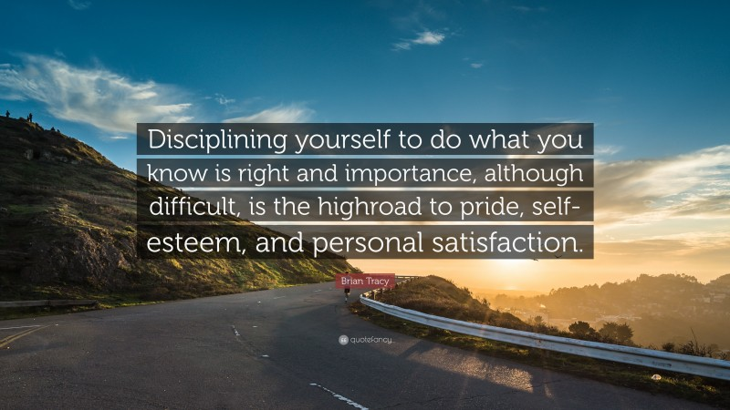 """Brian Tracy Quote: """"Disciplining yourself to do what you know is right and importance, although  difficult, is the highroad to pride, self-esteem, and personal satisfaction."""""""