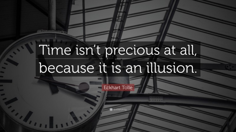 """Eckhart Tolle Quote: """"Time isn't precious at all, because it is an illusion."""""""