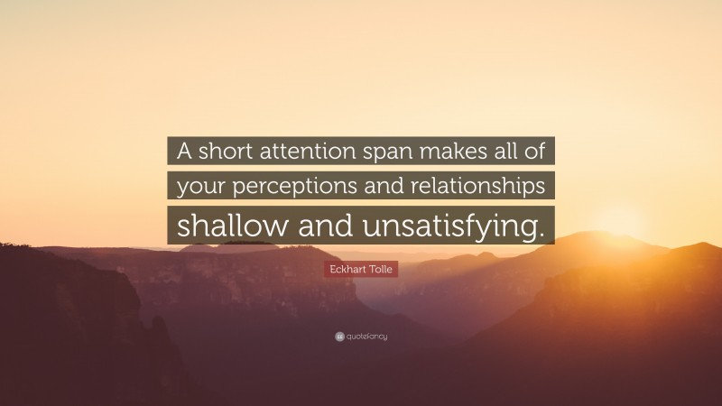 """Eckhart Tolle Quote: """"A short attention span makes all of your perceptions and relationships shallow and unsatisfying."""""""
