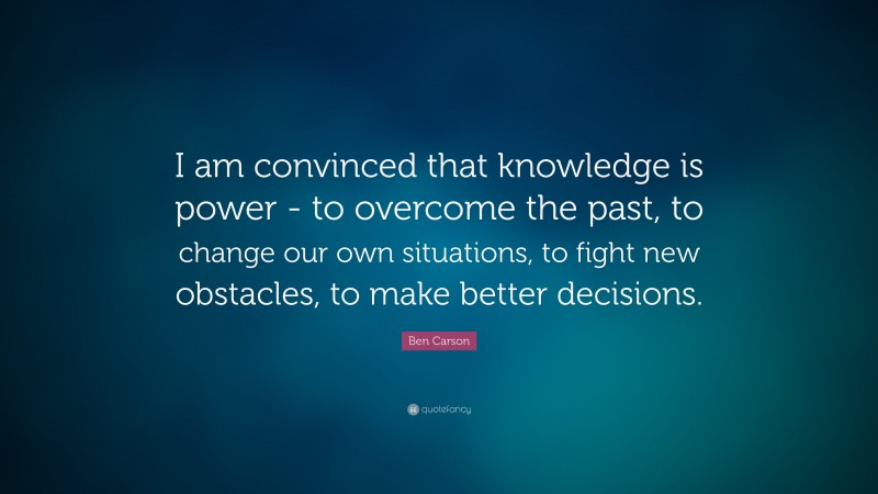"""Ben Carson Quote: """"I am convinced that knowledge is power - to overcome the past, to change our own situations, to fight new obstacles, to make better decisions."""""""
