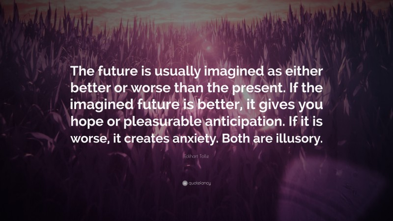 """Eckhart Tolle Quote: """"The future is usually imagined as either better or worse than the present. If the imagined future is better, it gives you hope or pleasurable anticipation. If it is worse, it creates anxiety. Both are illusory."""""""