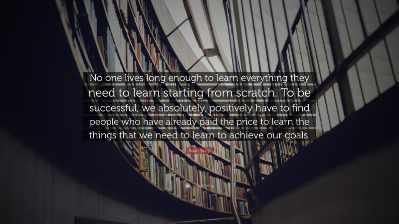 """Brian Tracy Quote: """"No one lives long enough to learn everything they need to learn starting from  scratch. To be successful, we absolutely, positively have to find people who  have already paid the price to learn the things that we need to learn to achieve  our goals."""""""