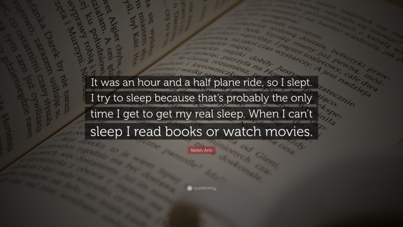 """Keren Ann Quote: """"It was an hour and a half plane ride, so I slept. I try to sleep because that's probably the only time I get to get my real sleep. When I can't sleep I read books or watch movies."""""""
