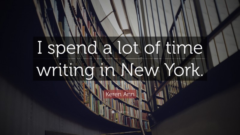 """Keren Ann Quote: """"I spend a lot of time writing in New York."""""""
